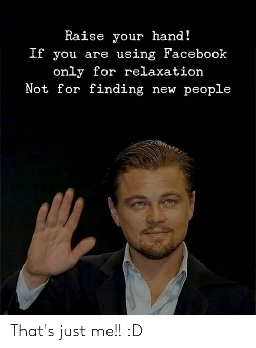 relaxation: Raise your hand!  If you are using Facebook  only for relaxation  Not for finding new people That's just me!! :D