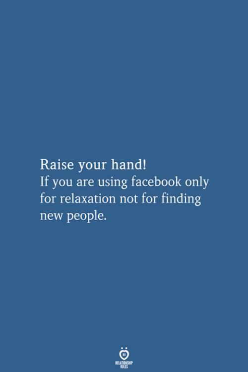 relaxation: Raise your hand!  If you are using facebook only  for relaxation not for finding  new people.  RELATIONSHIP  LES