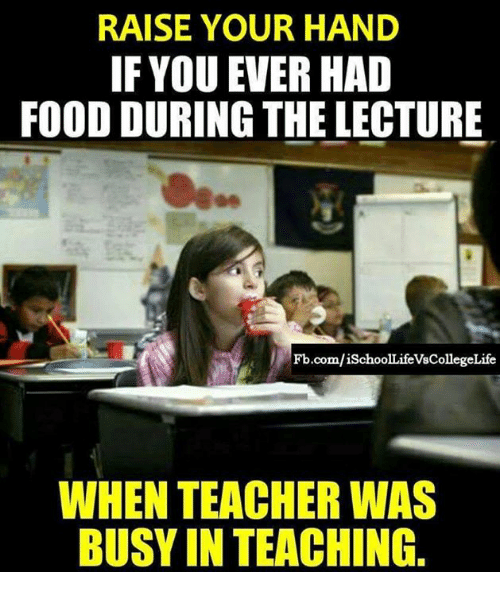 Food, Memes, and Teacher: RAISE YOUR HAND  IF YOU EVER HAD  FOOD DURING THE LECTURE  0e  Fb.com/iSchoolLifeVsCollegeLife  WHEN TEACHER WAS  BUSY IN TEACHING