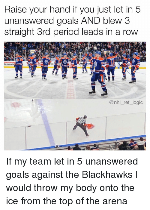 National Hockey League (NHL): Raise your hand if you just let in 5  unanswered goals AND blew 3  straight 3rd period leads in a row  lements  @nhl_ref_logic If my team let in 5 unanswered goals against the Blackhawks I would throw my body onto the ice from the top of the arena