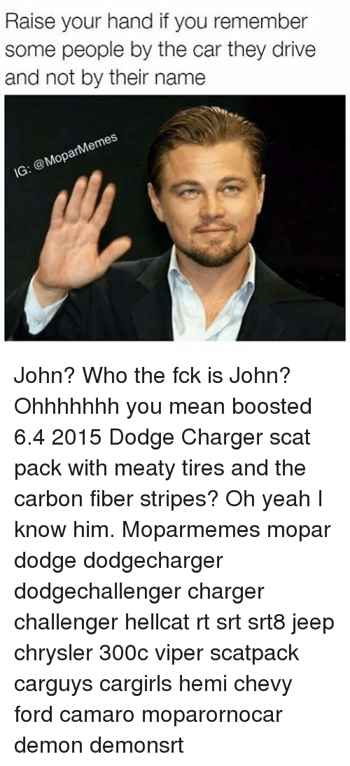 Memes, Yeah, and Camaro: Raise your hand if you remember  some people by the car they drive  and not by their name  Mem  ar  @Mop  IG John? Who the fck is John? Ohhhhhhh you mean boosted 6.4 2015 Dodge Charger scat pack with meaty tires and the carbon fiber stripes? Oh yeah I know him. Moparmemes mopar dodge dodgecharger dodgechallenger charger challenger hellcat rt srt srt8 jeep chrysler 300c viper scatpack carguys cargirls hemi chevy ford camaro moparornocar demon demonsrt