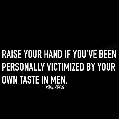 Dank, Been, and 🤖: RAISE YOUR HAND IF YOU'VE BEEN  PERSONALLY VICTIMIZED BY YOUR  OWN TASTE IN MEN  REBEL ORUs