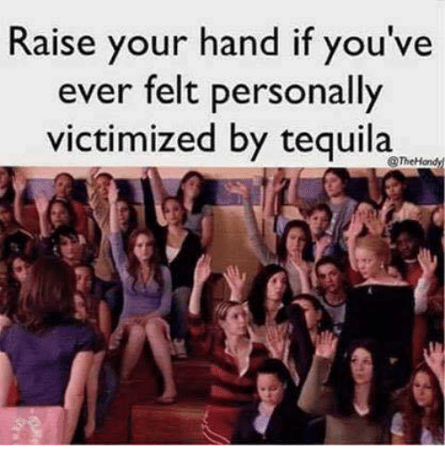 Tequila, Mexican Word of the Day, and Personal: Raise your hand if you've  ever felt personally  victimized by tequila  @TheHondy