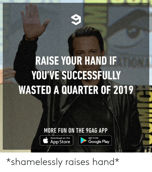 9gag, Dank, and Google: RAISE YOUR HAND IF  YOU'VE SUCCESSFULLY  WASTED A QUARTER OF 2019  MORE FUN ON THE 9GAG APP  Download on the  GET IT ON  App Store  Google Play *shamelessly raises hand*