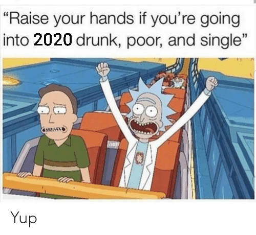 "If Youre: ""Raise your hands if you're going  into 2020 drunk, poor, and single"" Yup"