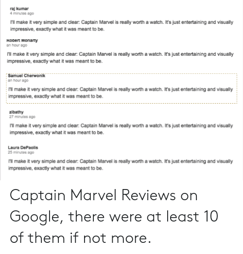 Google, Marvel, and Watch: raj kumar  4 minutes ago  I'll make it very simple and clear: Captain Marvel is really worth a watch. It's just entertaining and visually  impressive, exactly what it was meant to be  Kobert Moriarty  an hour ago  'll make it very simple and clear: Captain Marvel is really worth a watch. It's just entertaining and visually  impressive, exactly what it was meant to be  Samuel Cherwonik  an hour ago  ll make it very simple and clear: Captain Marvel is really worth a watch. It's just entertaining and visually  impressive, exactly what it was meant to be.  zibathy  27 minutes ago  I'll make it very simple and clear Captain Marvel is really worth a watch. It's just entertaining and visually  impressive, exactly what it was meant to be.  Laura DePaolis  25 minutes ago  'll make it very simple and clear: Captain Marvel is really worth a watch. It's just entertaining and visually  impressive, exactly what it was meant to be. Captain Marvel Reviews on Google, there were at least 10 of them if not more.