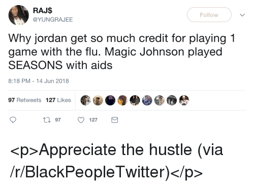 Blackpeopletwitter, Magic Johnson, and Appreciate: RAJ$  @YUNGRAJEE  Follow  Why jordan get so much credit for playing 1  game with the flu. Magic Johnson played  SEASONS with aids  8:18 PM-14 Jun 2018  97 Retweets 127 Likes  0 97 127 <p>Appreciate the hustle (via /r/BlackPeopleTwitter)</p>