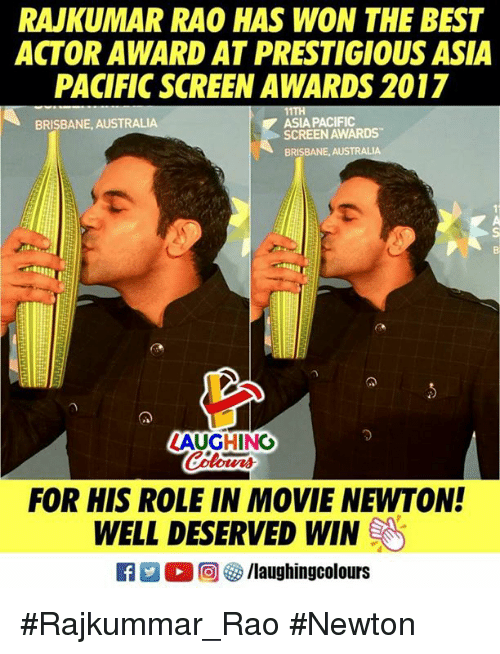 rao: RAJKUMAR RAO HAS WON THE BEST  ACTOR AWARD AT PRESTIGIOUS ASIA  PACIFIC SCREEN AWARDS 2017  BRISBANE, AUSTRALIA  ASIA PACIFIC  SCREEN AWARDS  BRISBANE, AUSTRALIA  っ  ZAUGHING  our  FOR HIS ROLE IN MOVIE NEWTON!  WELL DESERVED WIN  R  ○回5/laughingcolours #Rajkummar_Rao #Newton