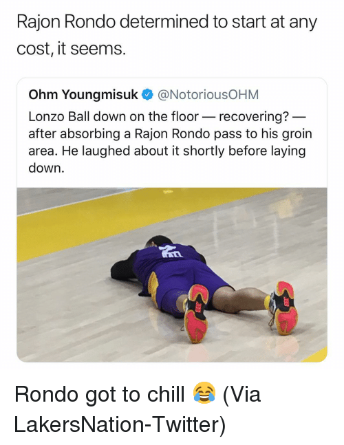 Basketball, Chill, and Nba: Rajon Rondo determined to start at any  cost, it seems.  Ohm Youngmisuk @NotoriousOHM  Lonzo Ball down on the floor- recovering?  after absorbing a Rajon Rondo pass to his groin  area. He laughed about it shortly before laying  down Rondo got to chill 😂 (Via ‪LakersNation‬-Twitter)