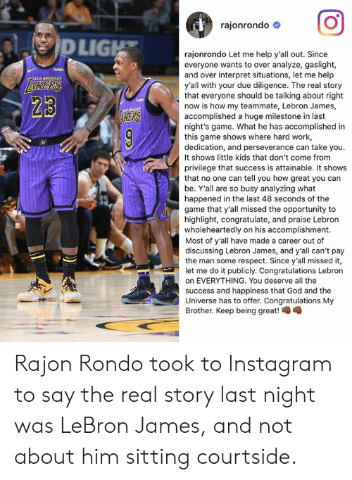 game shows: rajonrondo #  LIG  rajonrondo Let me help y'all out. Since  everyone wants to over analyze, gaslight,  and over interpret situations, let me help  y'all with your due diligence. The real story  that everyone should be talking about right  now is how my teammate, Lebron James,  accomplished a huge milestone in last  night's game. What he has accomplished in  this game shows where hard work,  dedication, and perseverance can take you.  It shows little kids that don't come from  privilege that success is attainable. It shows  that no one can tell you how great you can  be. Y'all are so busy analyzing what  happened in the last 48 seconds of the  game that y'all missed the opportunity to  highlight, congratulate, and praise Lebron  wholeheartedly on his accomplishment.  Most of y'all have made a career out of  discussing Lebron James, and y'all can't pay  the man some respect. Since y'all missed it,  let me do it publicly. Congratulations Lebron  on EVERYTHING. You deserve all the  success and happiness that God and the  Universe has to offer. Congratulations My  Brother. Keep being great!  LOS ANGELES  23  KERS Rajon Rondo took to Instagram to say the real story last night was LeBron James, and not about him sitting courtside.