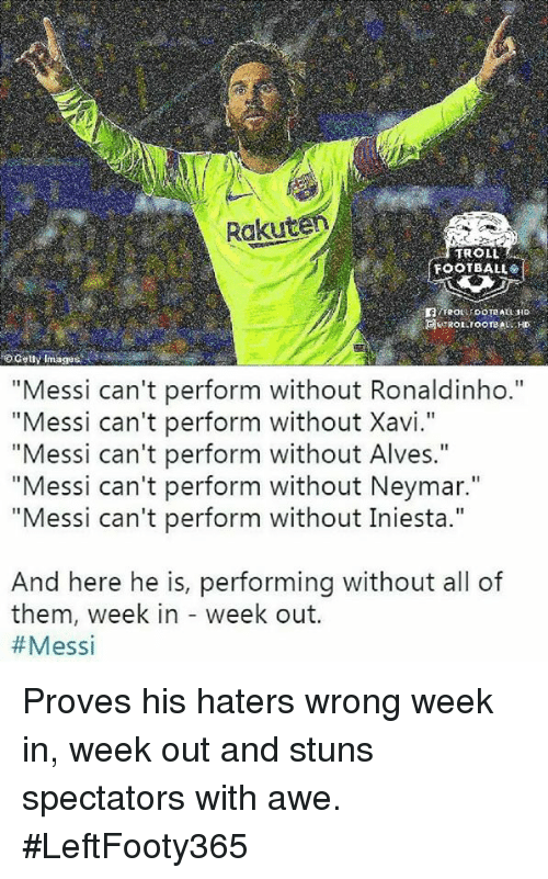 "Troll Football: Rakut  TROLL  FOOTBALL  o Gety Images  ""Messi can't perform without Ronaldinho.""  ""Messi can't perform without Xavi.""  ""Messi can't perform without Alves.""  ""Messi can't perform without Neymar.""  ""Messi can't perform without Iniesta.""  And here he is, performing without all of  them, week in - week out.  Proves his haters wrong week in, week out and stuns spectators with awe. #LeftFooty365"