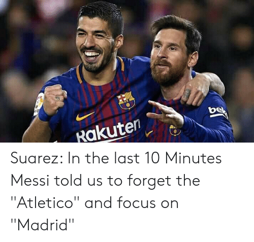"""suarez: Rakuten Suarez: In the last 10 Minutes Messi told us to forget the """"Atletico"""" and focus on """"Madrid"""""""
