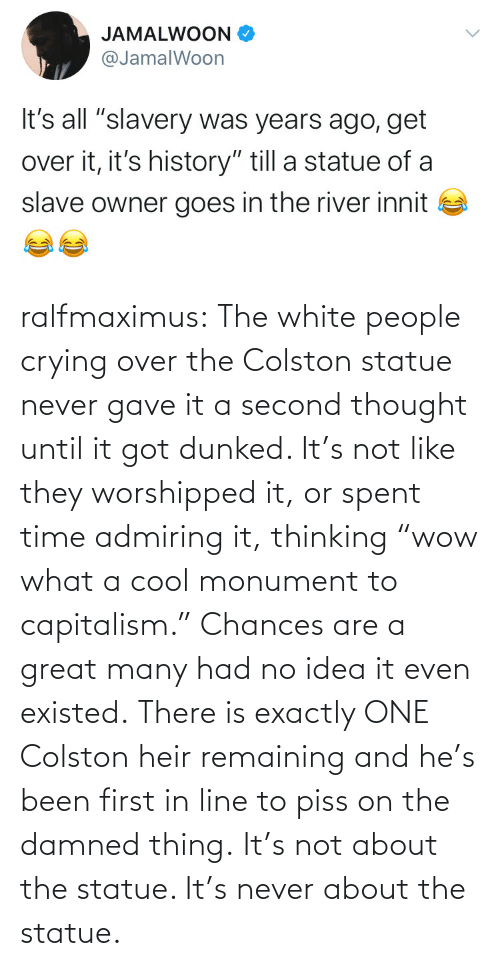 "idea: ralfmaximus:  The white people crying over the Colston statue never gave it a second thought until it got dunked. It's not like they worshipped it, or spent time admiring it, thinking ""wow what a cool monument to capitalism."" Chances are a great many had no idea it even existed. There is exactly ONE Colston heir remaining and he's been first in line to piss on the damned thing. It's not about the statue. It's never about the statue."