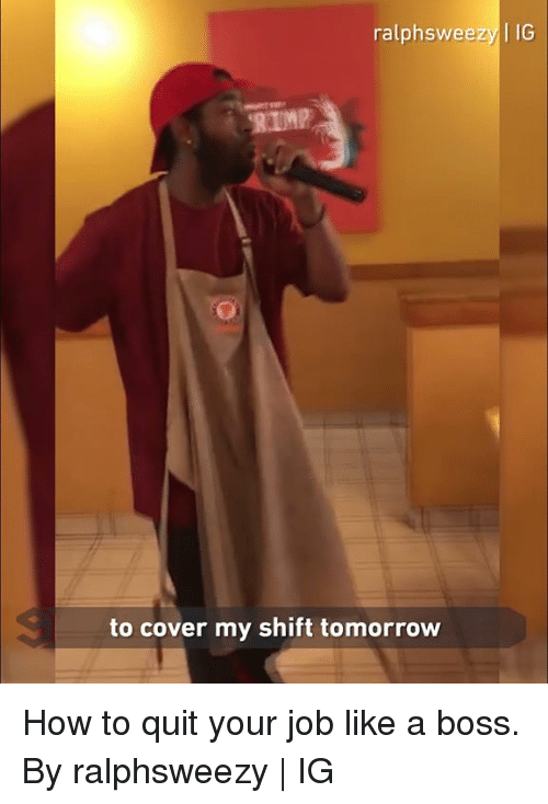 Dank, How To, and Tomorrow: ralphsweezy IG  to cover my shift tomorrow How to quit your job like a boss.  By ralphsweezy | IG