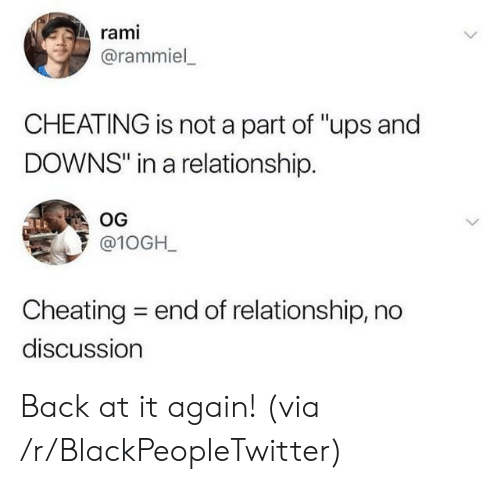 "UPS: rami  @rammiel  CHEATING is not a part of ""ups and  DOWNS"" in a relationship.  OG  @10GH_  Cheating  end of relationship, no  discussion Back at it again! (via /r/BlackPeopleTwitter)"