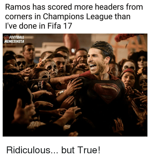 Fifa 17: Ramos has scored more headers from  corners in Champions League than  I've done in Fifa 17  CO FOOTBALL  MEMESINSTA Ridiculous... but True!