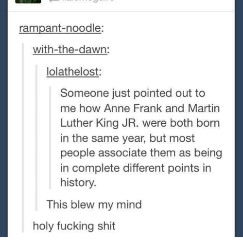 This Blew My Mind: rampant-noodle:  with-the-dawn:  Iolathelost:  Someone just pointed out to  me how Anne Frank and Martin  Luther King JR. were both born  in the same year, but most  people associate them as being  in complete different points in  history.  This blew my mind  holy fucking shit