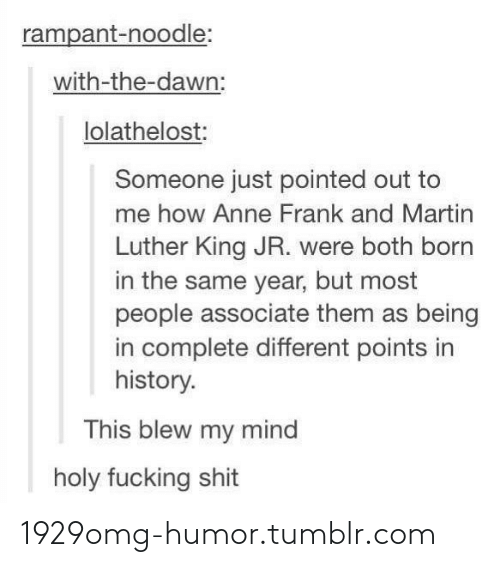This Blew My Mind: rampant-noodle:  with-the-dawn:  lolathelost:  Someone just pointed out to  me how Anne Frank and Martin  Luther King JR. were both born  in the same year, but most  people associate them as being  in complete different points in  history.  This blew my mind  holy fucking shit 1929omg-humor.tumblr.com