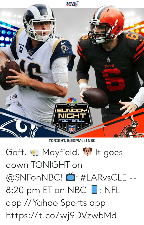 Sunday Night Football: Rams  BROWNS  *NBC*  FL  SUNDAY  NIGHT  FOOTBALL  TONIGHT, 8:20PMET I NBC  NF Goff. ? Mayfield. ? It goes down TONIGHT on @SNFonNBC!   ?: #LARvsCLE -- 8:20 pm ET on NBC ?: NFL app // Yahoo Sports app https://t.co/wj9DVzwbMd