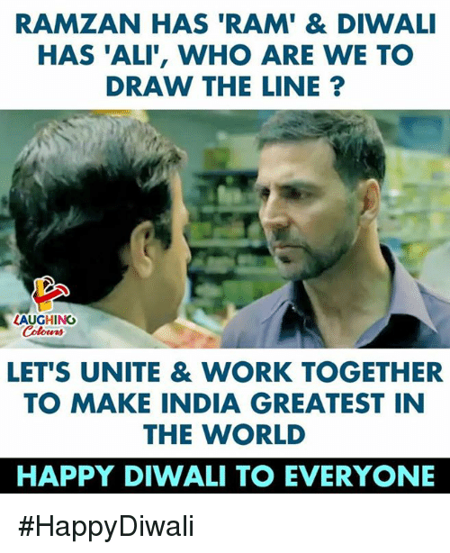 diwali: RAMZAN HAS 'RAM' & DIWALI  HAS 'ALI', WHO ARE WE TO  DRAW THE LINE?  LAUGHING  Colowrs  LET'S UNITE & WORK TOGETHER  TO MAKE INDIA GREATEST IN  THE WORLD  HAPPY DIWALI TO EVERYONE #HappyDiwali