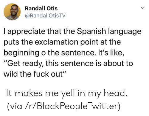 """randall: Randall Otis  @RandallOtisTV  I appreciate that the Spanish language  puts the exclamation point at the  beginning o the sentence. It's like,  """"Get ready, this sentence is about to  wild the fuck out"""" It makes me yell in my head. (via /r/BlackPeopleTwitter)"""