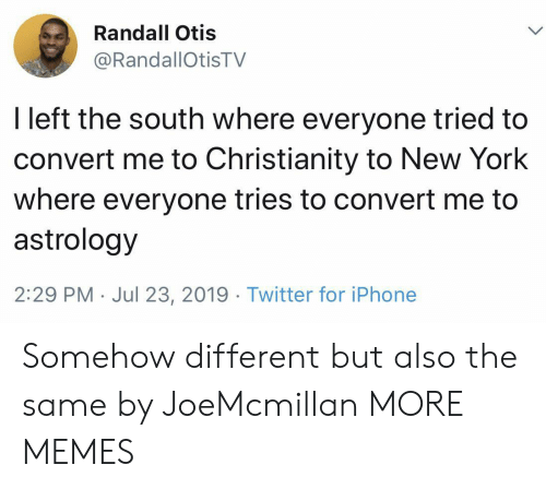 randall: Randall Otis  @RandallOtisTV  I left the south where everyone tried to  convert me to Christianity to New York  where everyone tries to convert me to  astrology  2:29 PM Jul 23, 2019. Twitter for iPhone Somehow different but also the same by JoeMcmillan MORE MEMES