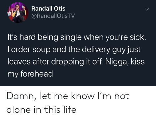 forehead: Randall Otis  @RandallOtisTV  It's hard being single when you're sick.  I order soup and the delivery guy just  leaves after dropping it off. Nigga, kiss  my forehead Damn, let me know I'm not alone in this life