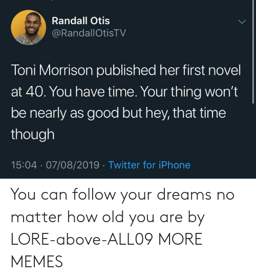 randall: Randall Otis  @RandallOtisTV  Toni Morrison published her first novel  at 40. You have time. Your thing won't  be nearly as good but hey, that time  though  15:04 07/08/2019 Twitter for iPhone You can follow your dreams no matter how old you are by LORE-above-ALL09 MORE MEMES