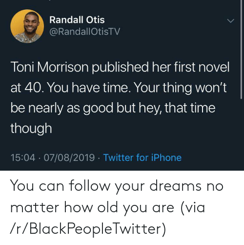 randall: Randall Otis  @RandallOtisTV  Toni Morrison published her first novel  at 40. You have time. Your thing won't  be nearly as good but hey, that time  though  15:04 07/08/2019 Twitter for iPhone You can follow your dreams no matter how old you are (via /r/BlackPeopleTwitter)