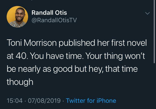 randall: Randall Otis  @RandallOtisTV  Toni Morrison published her first novel  at 40. You have time. Your thing won't  be nearly as good but hey, that time  though  15:04 · 07/08/2019 · Twitter for iPhone