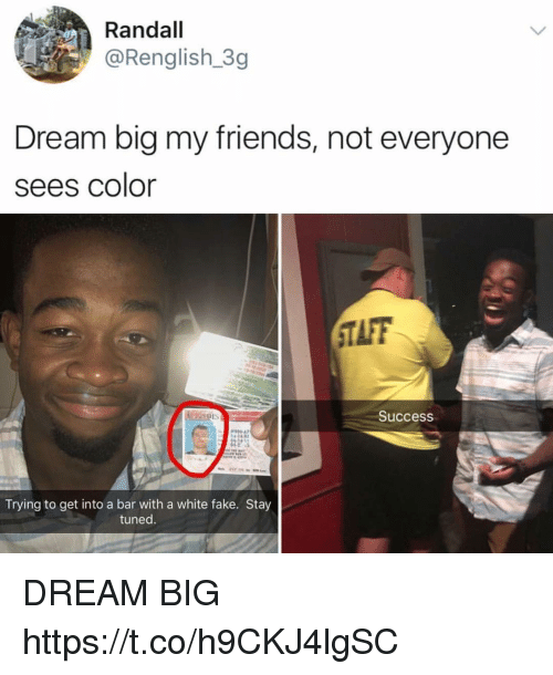 Aing: Randall  @Renglish 3g  Dream big my friends, not everyone  sees color  TAFF  Success  00 47  Trying to get into a bar with a white fake. Stay  tuned DREAM BIG https://t.co/h9CKJ4lgSC