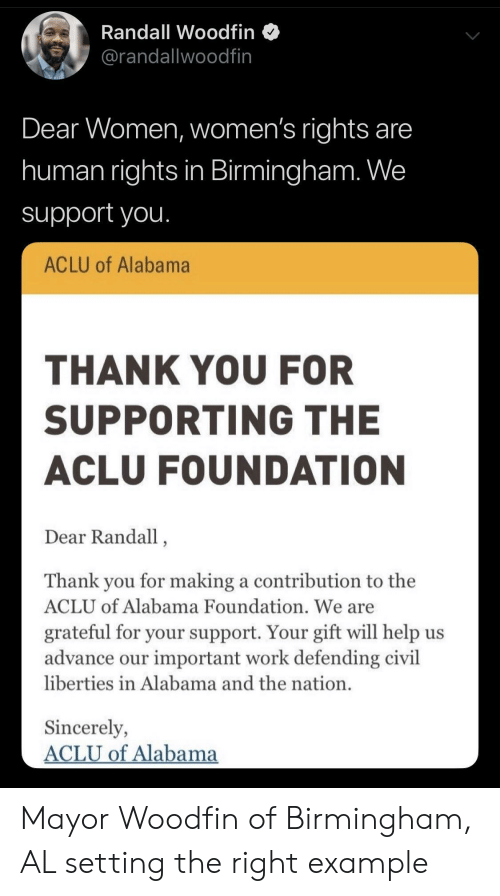 Aclu: Randall Woodfin  @randallwoodfin  Dear Women, women's rights are  human rights in Birmingham. We  support you.  ACLU of Alabama  THANK YOU FOR  SUPPORTING THE  ACLU FOUNDATION  Dear Randall,  Thank you for making a contribution to the  ACLU of Alabama Foundation. We are  grateful for your support. Your gift will help us  advance our important work defending civil  liberties in Alabama and the nation.  Sincerely,  ACLU of Alabama Mayor Woodfin of Birmingham, AL setting the right example