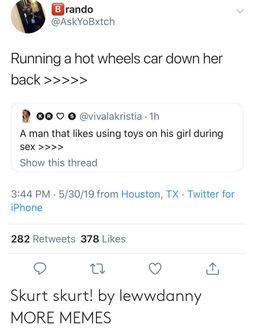 Dank, Iphone, and Memes: rando  @AskYoBxtch  Running a hot wheels car down her  Oo  O o @vivalakristia 1h  A man that likes using toys on his girl during  Sex >>>>  Show this thread  3:44 PM 5/30/19 from Houston, TX Twitter for  iPhone  282 Retweets 378 Likes Skurt skurt! by lewwdanny MORE MEMES