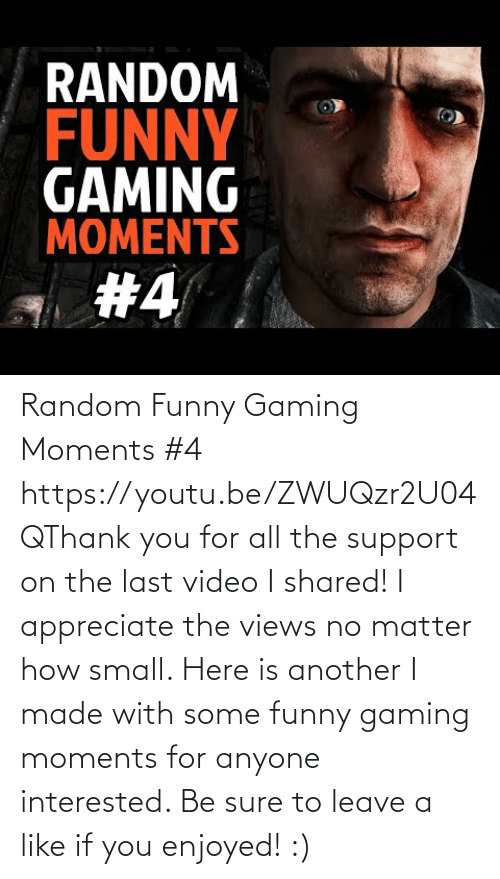 views: Random Funny Gaming Moments #4 https://youtu.be/ZWUQzr2U04QThank you for all the support on the last video I shared! I appreciate the views no matter how small. Here is another I made with some funny gaming moments for anyone interested. Be sure to leave a like if you enjoyed! :)