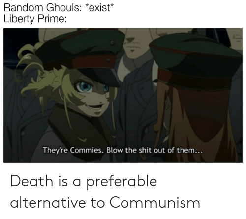 Liberty Prime: Random Ghouls: *exist*  Liberty Prime:  They're Commies. Blow the shit out of them... Death is a preferable alternative to Communism