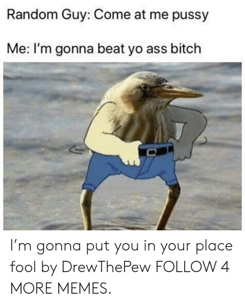 come at me: Random Guy: Come at me pussy  Me: I'm gonna beat yo ass bitch I'm gonna put you in your place fool by DrewThePew FOLLOW 4 MORE MEMES.
