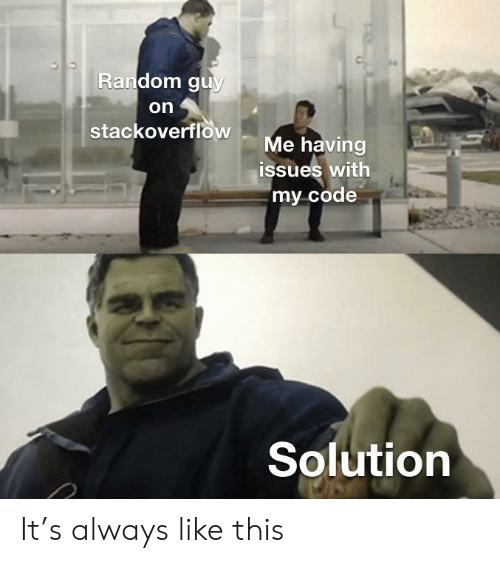 Random, Code, and Stackoverflow: Random guy  on  stackoverflow  Me having  issues with  my code  Solution It's always like this