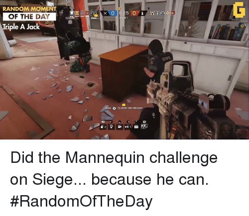 Mannequin Challeng: RANDOM MOMENT  OF THE DAY  Triple A Jack  TO DROP THE DEFUSER Did the Mannequin challenge on Siege... because he can.  #RandomOfTheDay