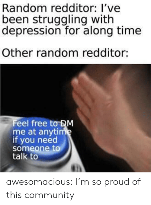 im so proud: Random redditor: l've  been struggling with  depression for along time  Other random redditor:  Feel free tơDM  me at anytime  if you need  someone to  talk to awesomacious:  I'm so proud of this community