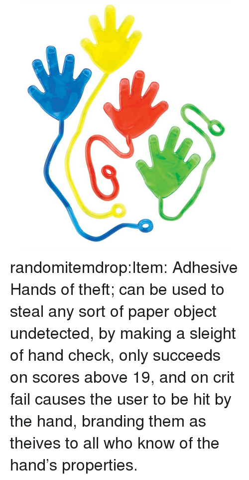Fail, Target, and Tumblr: randomitemdrop:Item: Adhesive Hands of theft; can be used to steal any sort of paper object undetected, by making a sleight of hand check, only succeeds on scores above 19, and on crit fail causes the user to be hit by the hand, branding them as theives to all who know of the hand's properties.