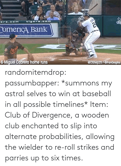 Baseball: randomitemdrop:  passumbapper: *summons my astral selves to win at baseball in all possible timelines* Item: Club of Divergence, a wooden club enchanted to slip into alternate probabilities, allowing the wielder to re-roll strikes and parries up to six times.