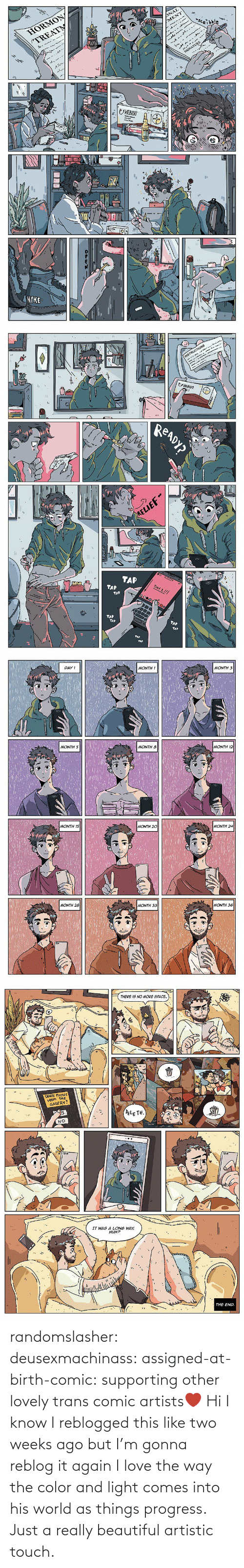 ago: randomslasher: deusexmachinass:  assigned-at-birth-comic: supporting other lovely trans comic artists❤  Hi I know I reblogged this like two weeks ago but I'm gonna reblog it again  I love the way the color and light comes into his world as things progress. Just a really beautiful artistic touch.