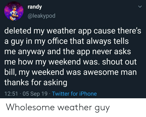 shout out: randy  @leakypod  deleted my weather app cause there's  a guy in my office that always tells  me anyway and the app never asks  me how my weekend was. shout out  bill, my weekend was awesome man  thanks for asking  12:51 05 Sep 19 Twitter for iPhone Wholesome weather guy