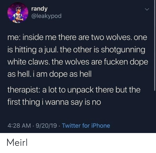 Dope, Iphone, and Twitter: randy  @leakypod  me: inside me there are two wolves.one  is hitting a juul. the other is shotgunning  white claws. the wolves are fucken dope  as hell. i am dope as hell  therapist: a lot to unpack there but the  first thing i wanna say is no  4:28 AM 9/20/19 Twitter for iPhone Meirl