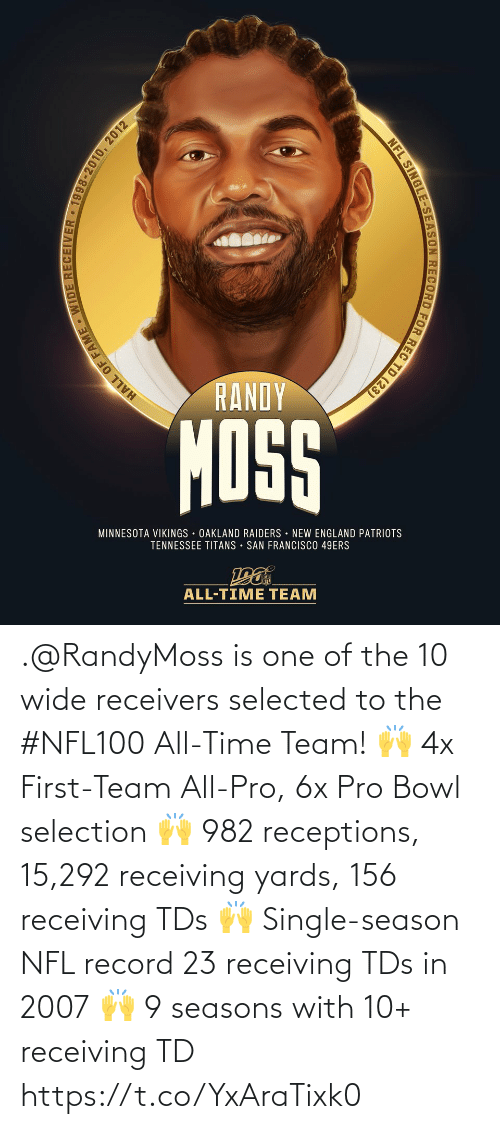 oakland: RANDY  MOSS  MINNESOTA VIKINGS OAKLAND RAIDERS NEW ENGLAND PATRIOTS  TENNESSEE TITANS • SAN FRANCISCO 49ERS  ALL-TIME TEAM  HALL OF FAME WIDE RECEIVER • 1998-2010, 2012  NFL SINGLE-SEASON RECORD FOR REC TD (23) .@RandyMoss is one of the 10 wide receivers selected to the #NFL100 All-Time Team!  🙌 4x First-Team All-Pro, 6x Pro Bowl selection 🙌 982 receptions, 15,292 receiving yards, 156 receiving TDs 🙌 Single-season NFL record 23 receiving TDs in 2007 🙌 9 seasons with 10+ receiving TD https://t.co/YxAraTixk0