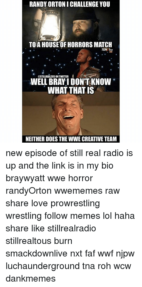 Lol, Love, and Memes: RANDY ORTONI CHALLENGE YOU  TO A HOUSE OF HORRORS MATCH  TEN 1HD  @STILLREAL2US ON TWITTER  INELL BRAYI DONTKNOW  WHAT THAT IS  NEITHER DOES THE WWE CREATIVE TEAM new episode of still real radio is up and the link is in my bio braywyatt wwe horror randyOrton wwememes raw share love prowrestling wrestling follow memes lol haha share like stillrealradio stillrealtous burn smackdownlive nxt faf wwf njpw luchaunderground tna roh wcw dankmemes
