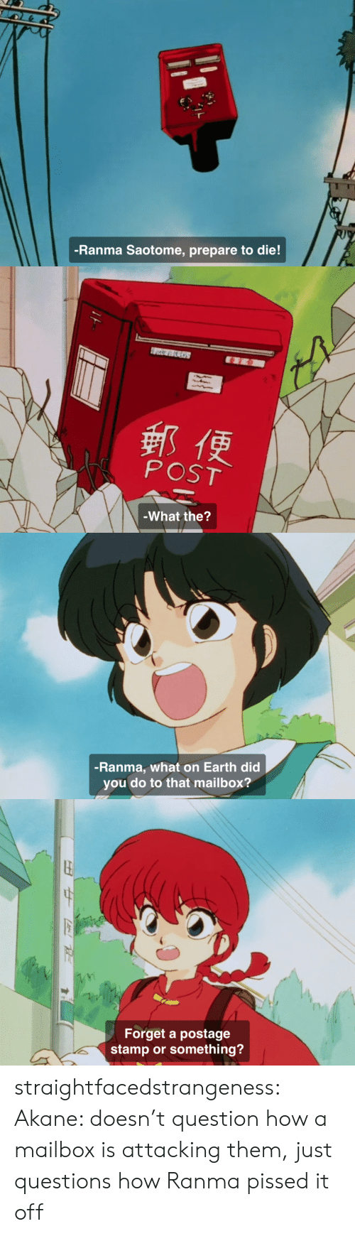 Target, Tumblr, and Blog: -Ranma Saotome, prepare to die!   郵便  POST  -What the?   -Ranma, what on Earth did  you do to that mailbox?   Forget a postage  stamp or something? straightfacedstrangeness:  Akane: doesn't question how a mailbox is attacking them, just questions how Ranma pissed it off