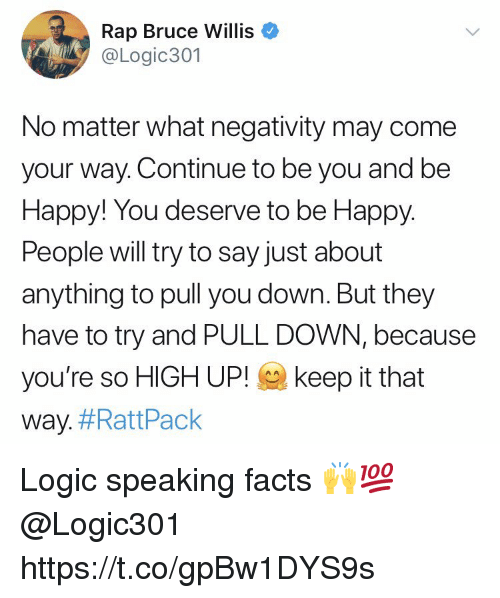 happy people: Rap Bruce Willis  @Logic301  No matter what negativity may come  your way. Continue to be you and be  Happy! You deserve to be Happy  People will try to say just about  anything to pull you down. But they  have to try and PULL DOWN, because  you're so HIGH UP! keep it that  way. Logic speaking facts 🙌💯 @Logic301 https://t.co/gpBw1DYS9s