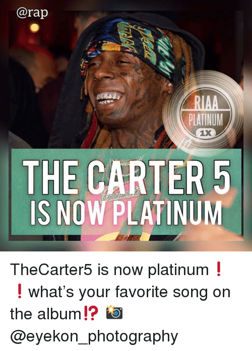 Memes, Rap, and Photography: @rap  PLATINUM  LX  THE CARTER5  IS NOW PLATINUM TheCarter5 is now platinum❗️❗️what's your favorite song on the album⁉️ 📸 @eyekon_photography