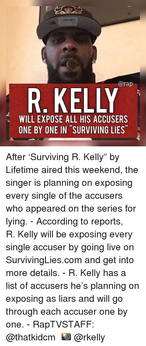 "Aired: @rap  R. KELLY  WILL EXPOSE ALL HIS ACCUSERS  ONE BY ONE IN SURVIVING LIES After 'Surviving R. Kelly"" by Lifetime aired this weekend, the singer is planning on exposing every single of the accusers who appeared on the series for lying.⁣ -⁣ According to reports, R. Kelly will be exposing every single accuser by going live on SurvivingLies.com and get into more details.⁣ -⁣ R. Kelly has a list of accusers he's planning on exposing as liars and will go through each accuser one by one.⁣ -⁣ RapTVSTAFF: @thatkidcm⁣ 📸 @rkelly"